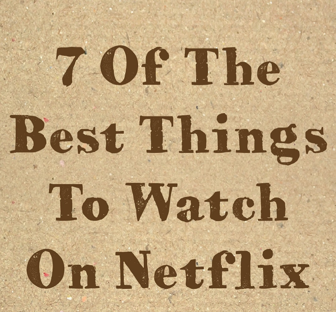7 Of The Best Things To Watch OnNetflix
